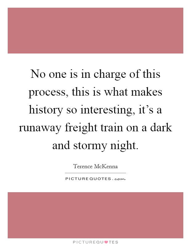 No one is in charge of this process, this is what makes history so interesting, it's a runaway freight train on a dark and stormy night. Picture Quote #1