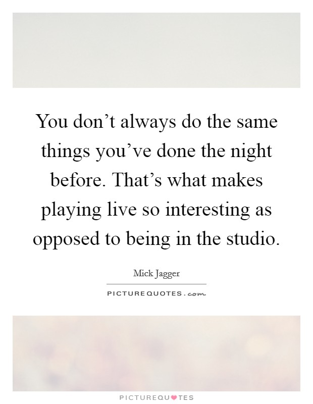 You don't always do the same things you've done the night before. That's what makes playing live so interesting as opposed to being in the studio Picture Quote #1