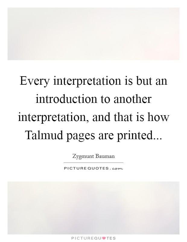Every interpretation is but an introduction to another interpretation, and that is how Talmud pages are printed Picture Quote #1