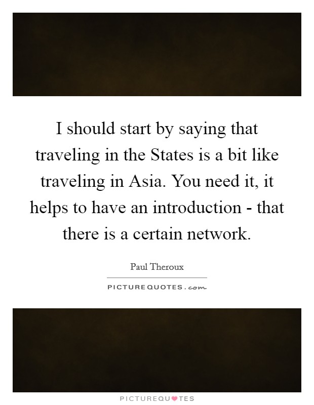 I should start by saying that traveling in the States is a bit like traveling in Asia. You need it, it helps to have an introduction - that there is a certain network Picture Quote #1
