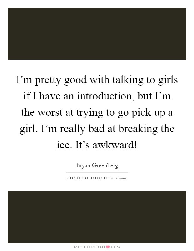 I'm pretty good with talking to girls if I have an introduction, but I'm the worst at trying to go pick up a girl. I'm really bad at breaking the ice. It's awkward! Picture Quote #1