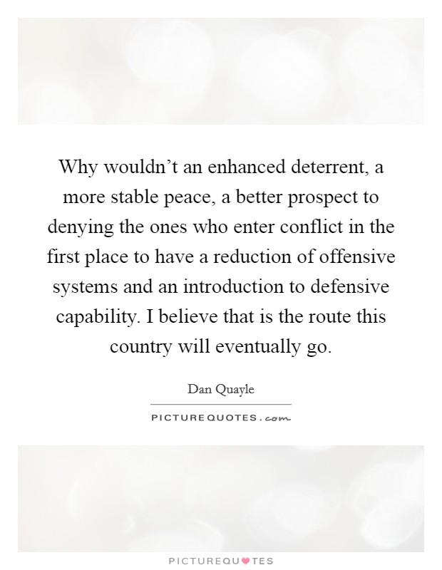 Why wouldn't an enhanced deterrent, a more stable peace, a better prospect to denying the ones who enter conflict in the first place to have a reduction of offensive systems and an introduction to defensive capability. I believe that is the route this country will eventually go Picture Quote #1