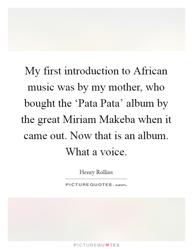 My first introduction to African music was by my mother, who bought the 'Pata Pata' album by the great Miriam Makeba when it came out. Now that is an album. What a voice Picture Quote #1