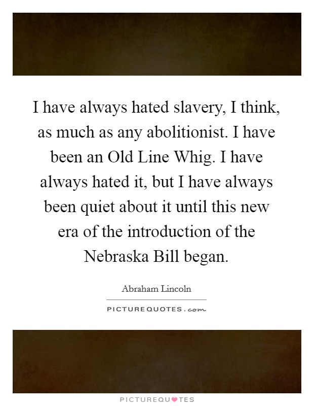I have always hated slavery, I think, as much as any abolitionist. I have been an Old Line Whig. I have always hated it, but I have always been quiet about it until this new era of the introduction of the Nebraska Bill began Picture Quote #1