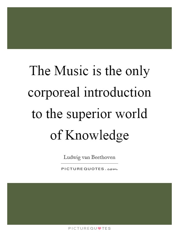 The Music is the only corporeal introduction to the superior world of Knowledge Picture Quote #1