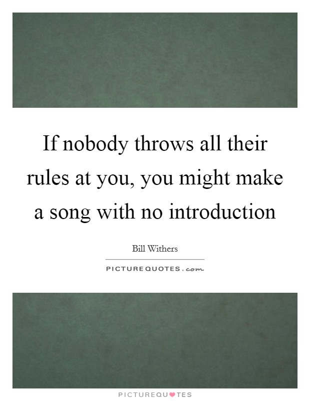 If nobody throws all their rules at you, you might make a song with no introduction Picture Quote #1