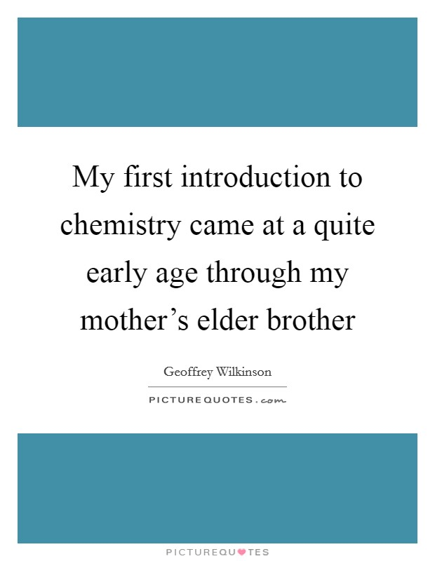 My first introduction to chemistry came at a quite early age through my mother's elder brother Picture Quote #1