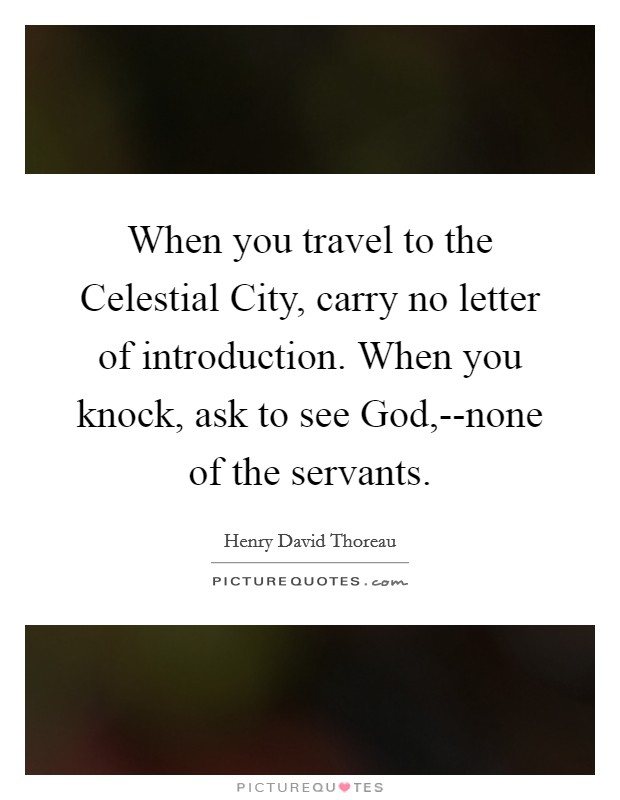 When you travel to the Celestial City, carry no letter of introduction. When you knock, ask to see God,--none of the servants Picture Quote #1