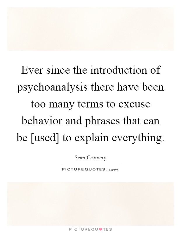 Ever since the introduction of psychoanalysis there have been too many terms to excuse behavior and phrases that can be [used] to explain everything Picture Quote #1