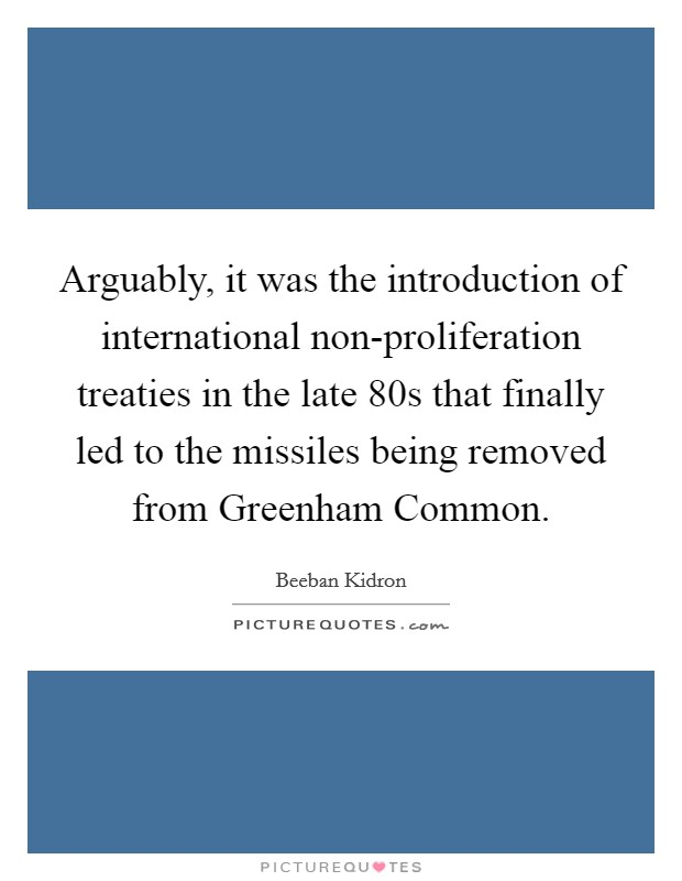 Arguably, it was the introduction of international non-proliferation treaties in the late  80s that finally led to the missiles being removed from Greenham Common Picture Quote #1