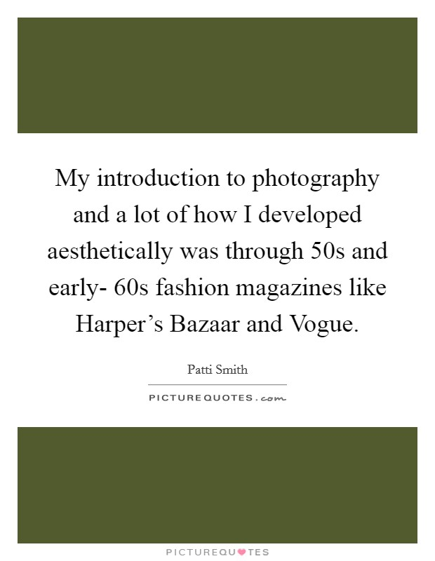 My introduction to photography and a lot of how I developed aesthetically was through  50s and early- 60s fashion magazines like Harper's Bazaar and Vogue Picture Quote #1