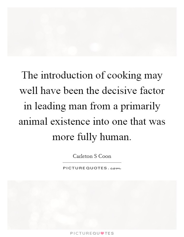The introduction of cooking may well have been the decisive factor in leading man from a primarily animal existence into one that was more fully human Picture Quote #1