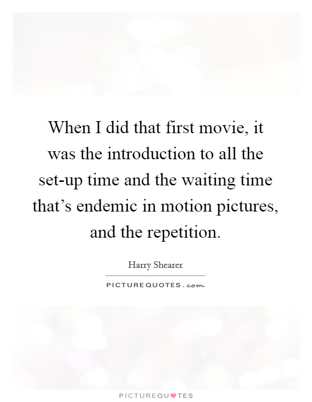 When I did that first movie, it was the introduction to all the set-up time and the waiting time that's endemic in motion pictures, and the repetition Picture Quote #1
