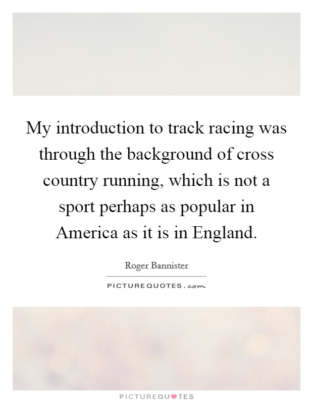 My introduction to track racing was through the background of cross country running, which is not a sport perhaps as popular in America as it is in England Picture Quote #1