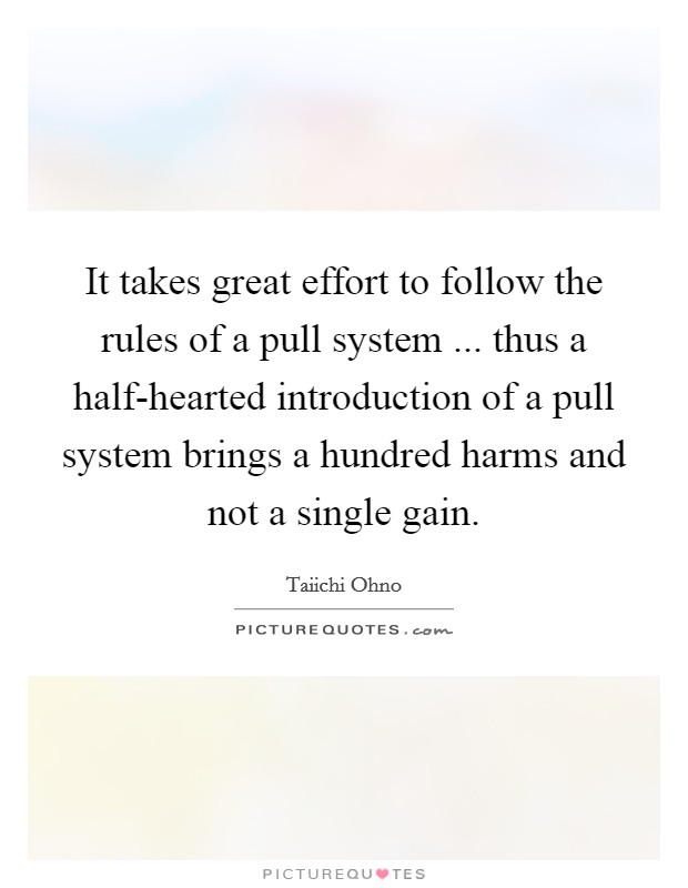 It takes great effort to follow the rules of a pull system ... thus a half-hearted introduction of a pull system brings a hundred harms and not a single gain Picture Quote #1