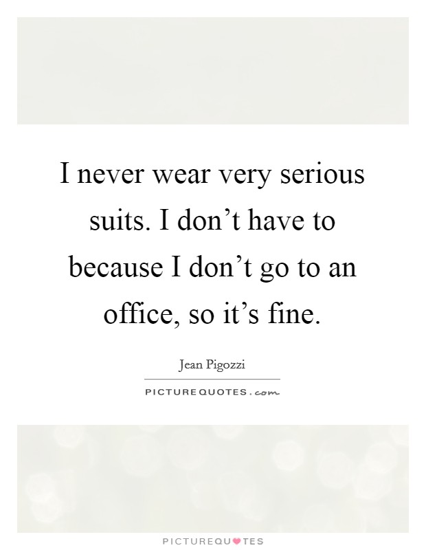 I never wear very serious suits. I don't have to because I don't go to an office, so it's fine Picture Quote #1
