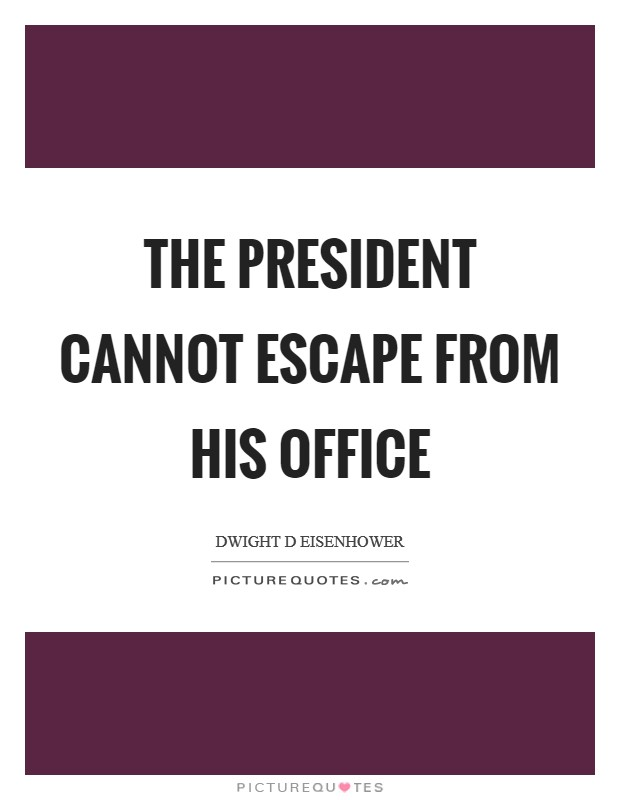 The president cannot escape from his office Picture Quote #1