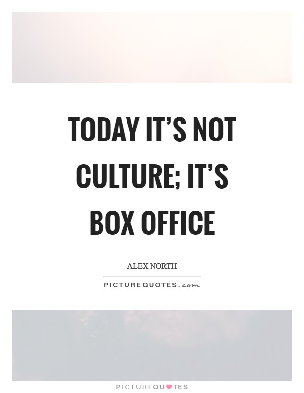 Today it's not culture; it's box office Picture Quote #1