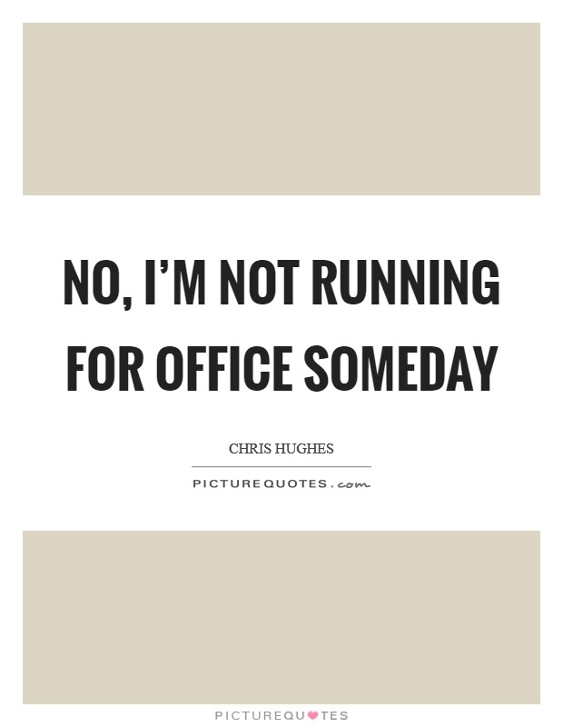 No, I'm not running for office someday Picture Quote #1