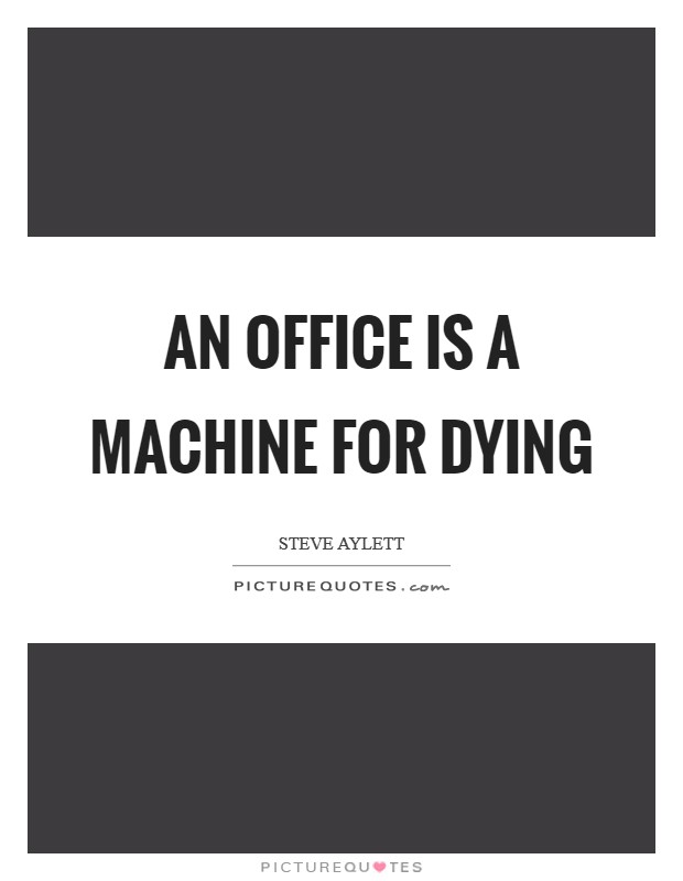 An office is a machine for dying Picture Quote #1