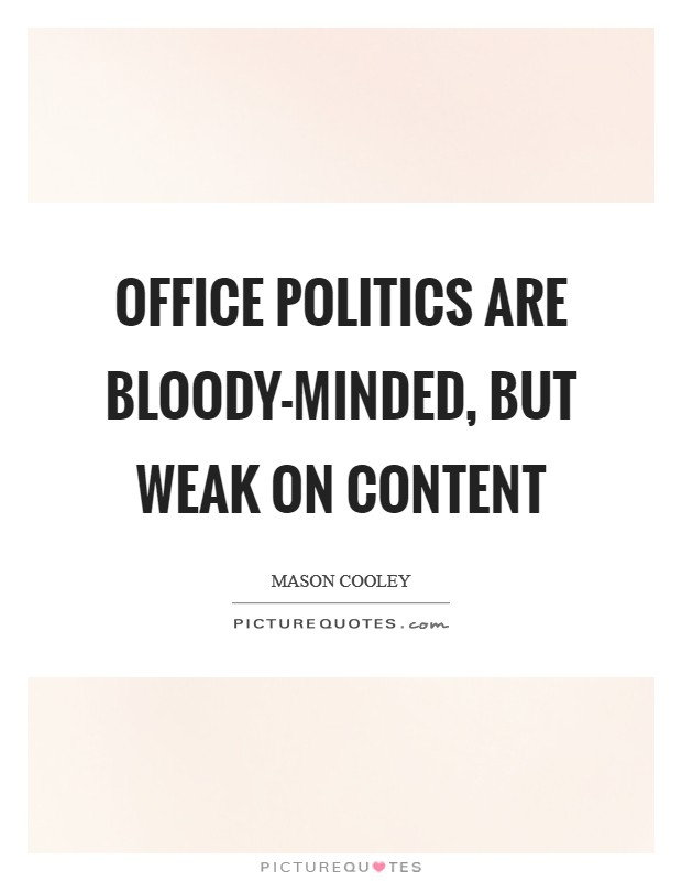 Office politics are bloody-minded, but weak on content Picture Quote #1