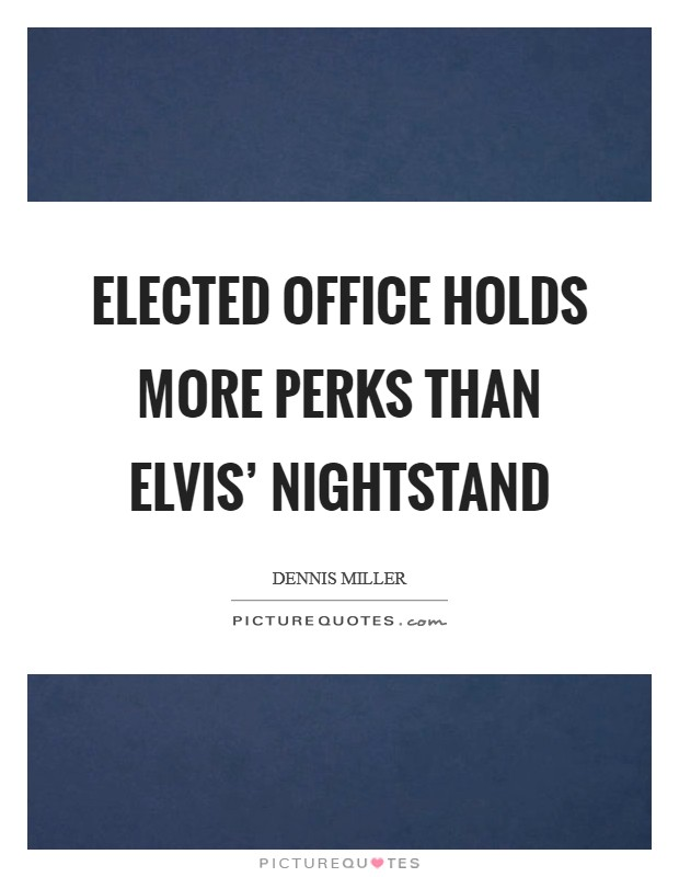 Elected office holds more perks than Elvis' nightstand Picture Quote #1