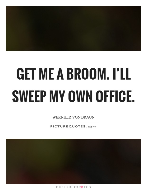 Get me a broom. I'll sweep my own office Picture Quote #1