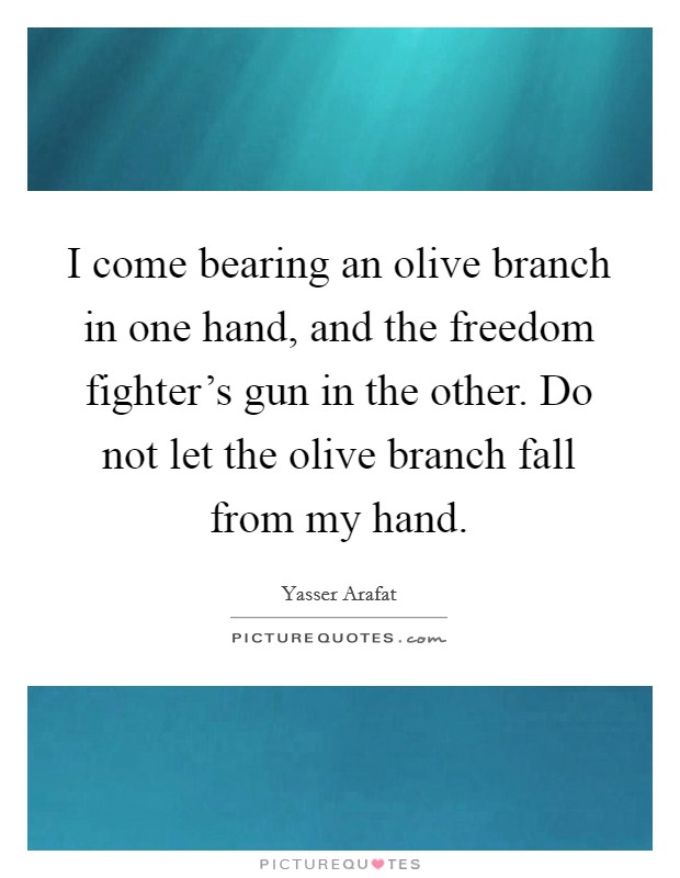 I come bearing an olive branch in one hand, and the freedom fighter's gun in the other. Do not let the olive branch fall from my hand Picture Quote #1