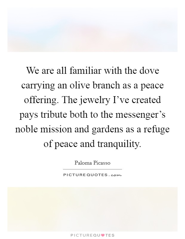 We are all familiar with the dove carrying an olive branch as a peace offering. The jewelry I've created pays tribute both to the messenger's noble mission and gardens as a refuge of peace and tranquility Picture Quote #1
