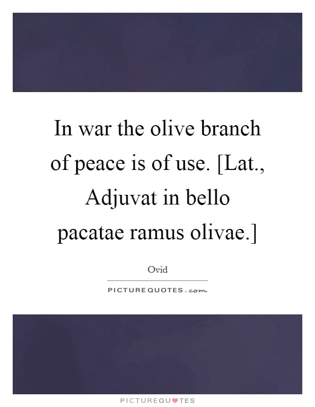 In war the olive branch of peace is of use. [Lat., Adjuvat in bello pacatae ramus olivae.] Picture Quote #1