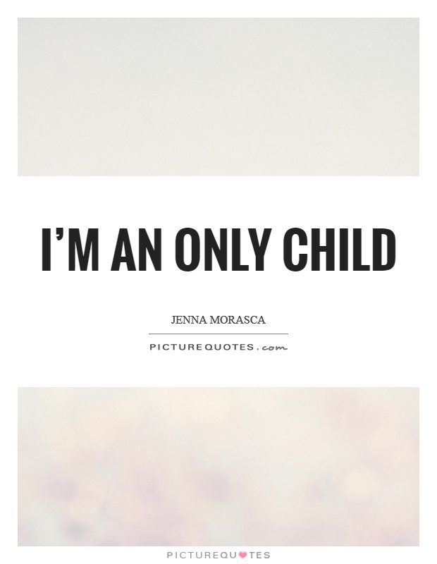 I'm an only child Picture Quote #1