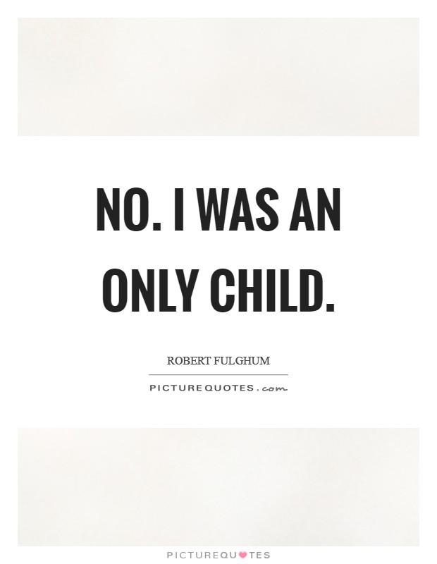 No. I was an only child Picture Quote #1