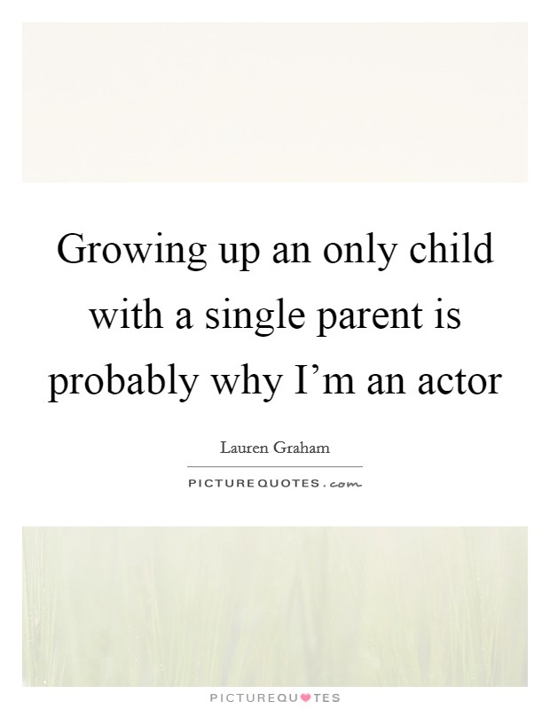 Growing up an only child with a single parent is probably why I'm an actor Picture Quote #1