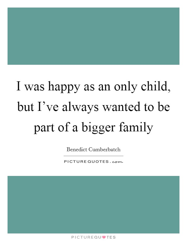 I was happy as an only child, but I've always wanted to be part of a bigger family Picture Quote #1