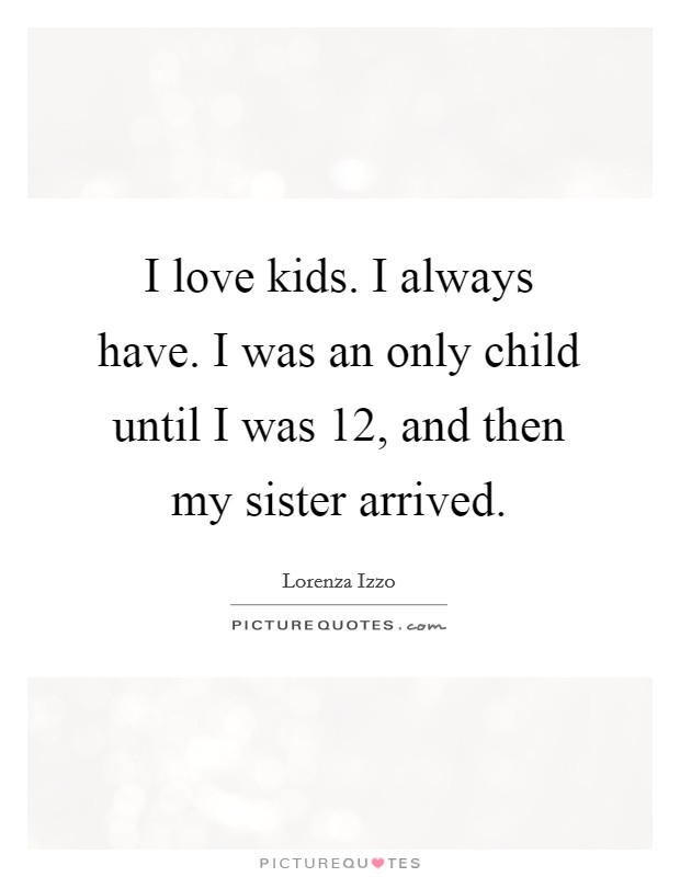 I love kids. I always have. I was an only child until I was 12, and then my sister arrived Picture Quote #1