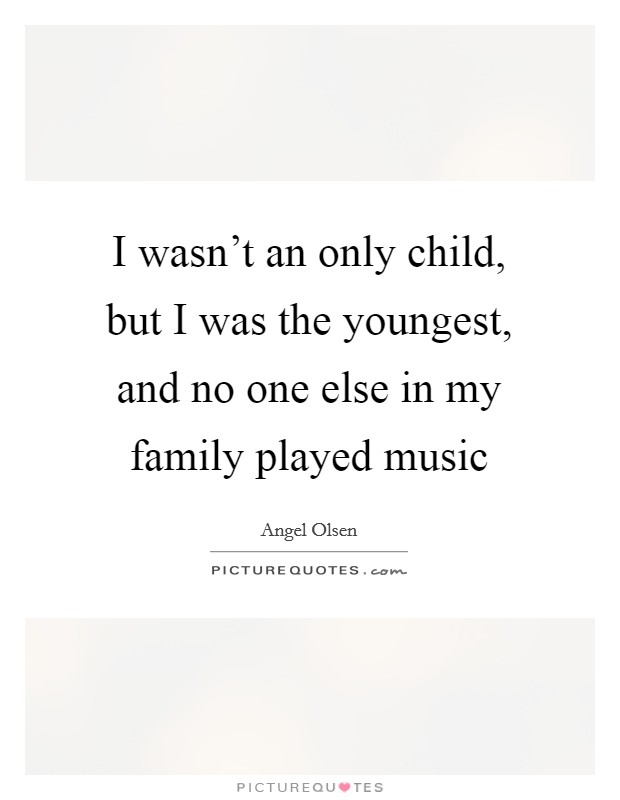 I wasn't an only child, but I was the youngest, and no one else in my family played music Picture Quote #1