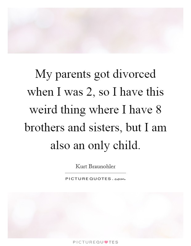 My parents got divorced when I was 2, so I have this weird thing where I have 8 brothers and sisters, but I am also an only child. Picture Quote #1
