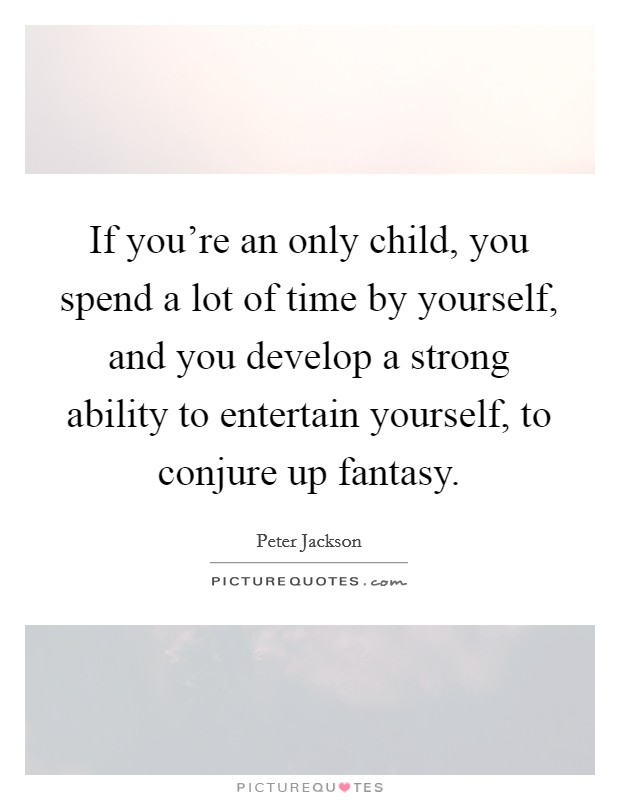 If you're an only child, you spend a lot of time by yourself, and you develop a strong ability to entertain yourself, to conjure up fantasy Picture Quote #1