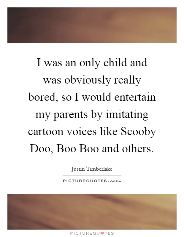 I was an only child and was obviously really bored, so I would entertain my parents by imitating cartoon voices like Scooby Doo, Boo Boo and others Picture Quote #1