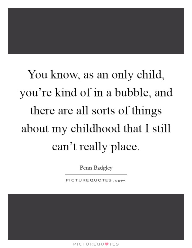 You know, as an only child, you're kind of in a bubble, and there are all sorts of things about my childhood that I still can't really place Picture Quote #1