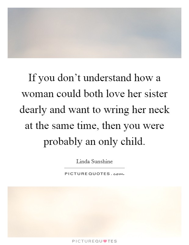 If you don't understand how a woman could both love her sister dearly and want to wring her neck at the same time, then you were probably an only child Picture Quote #1