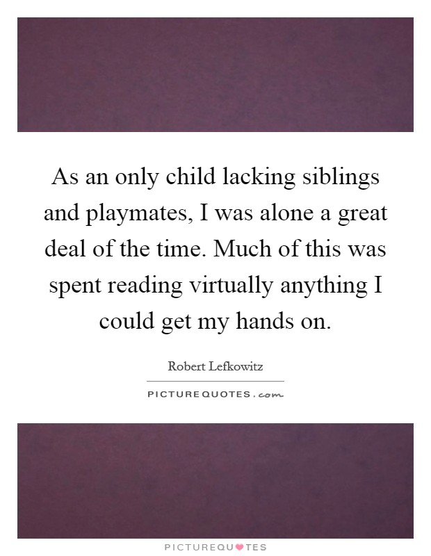 As an only child lacking siblings and playmates, I was alone a great deal of the time. Much of this was spent reading virtually anything I could get my hands on Picture Quote #1