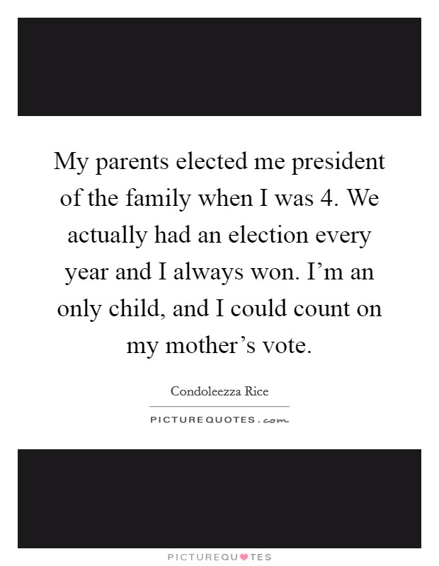 My parents elected me president of the family when I was 4. We actually had an election every year and I always won. I'm an only child, and I could count on my mother's vote Picture Quote #1