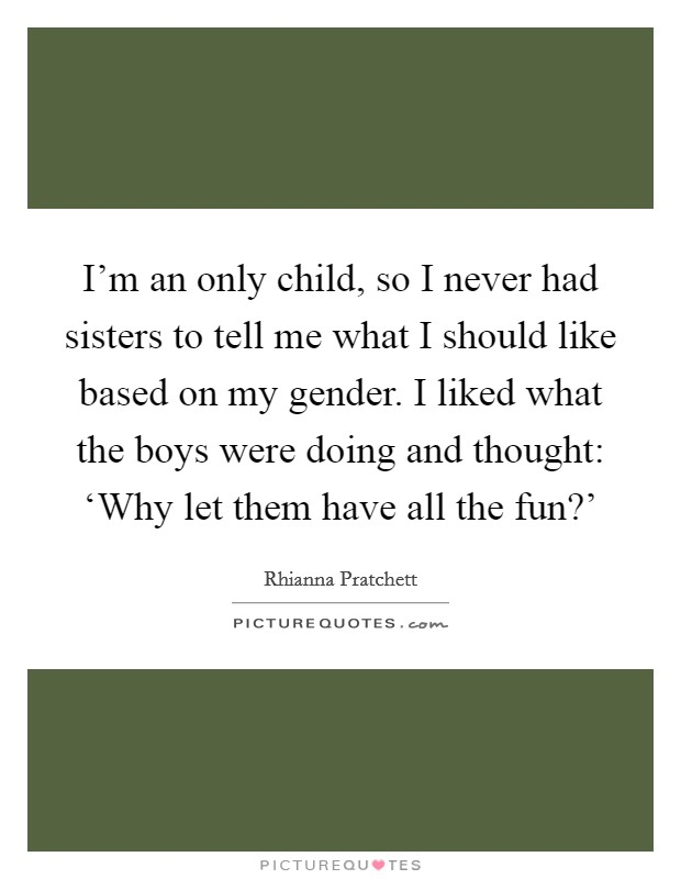 I'm an only child, so I never had sisters to tell me what I should like based on my gender. I liked what the boys were doing and thought: 'Why let them have all the fun?' Picture Quote #1