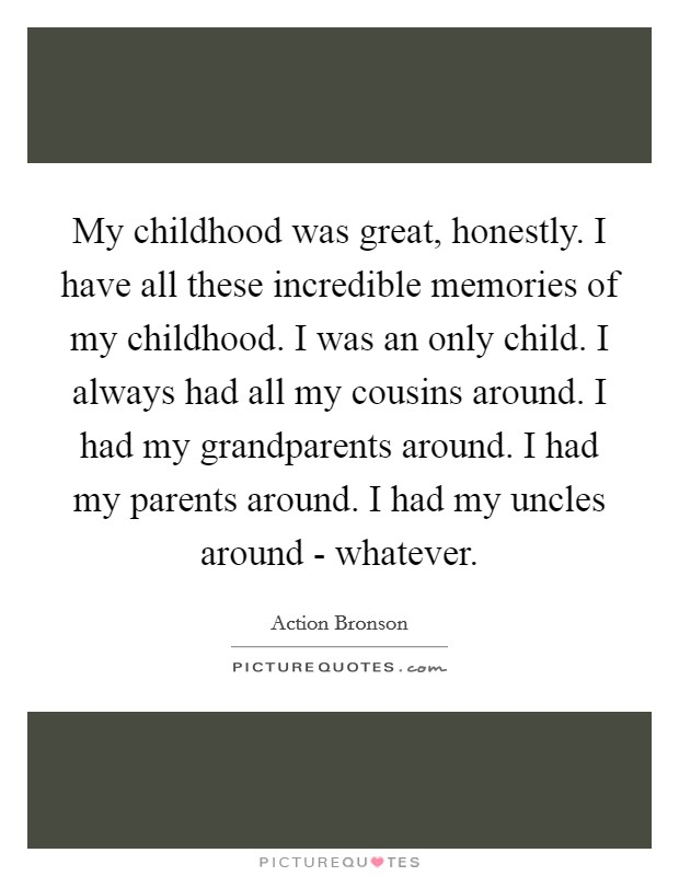 My childhood was great, honestly. I have all these incredible memories of my childhood. I was an only child. I always had all my cousins around. I had my grandparents around. I had my parents around. I had my uncles around - whatever Picture Quote #1