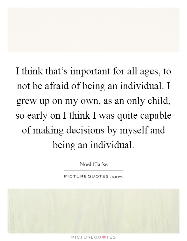 I think that's important for all ages, to not be afraid of being an individual. I grew up on my own, as an only child, so early on I think I was quite capable of making decisions by myself and being an individual Picture Quote #1