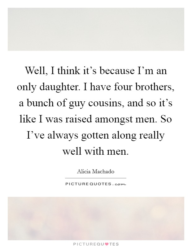 Well, I think it's because I'm an only daughter. I have four brothers, a bunch of guy cousins, and so it's like I was raised amongst men. So I've always gotten along really well with men Picture Quote #1