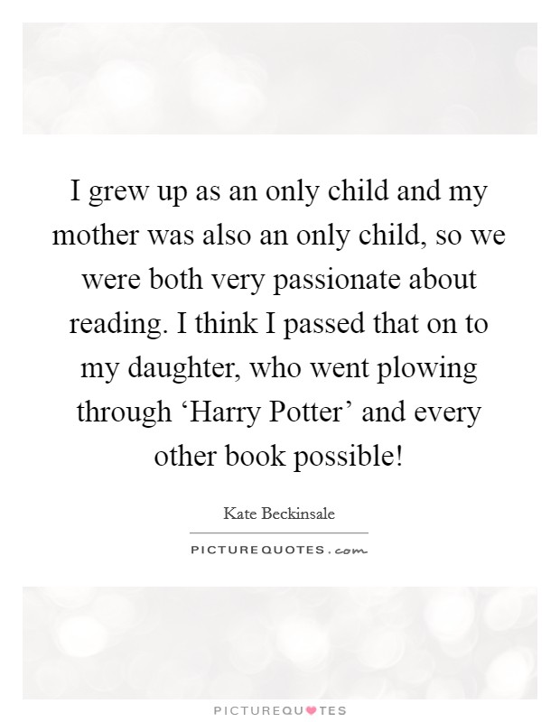 I grew up as an only child and my mother was also an only child, so we were both very passionate about reading. I think I passed that on to my daughter, who went plowing through 'Harry Potter' and every other book possible! Picture Quote #1