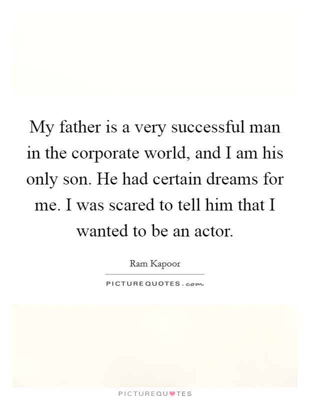 My father is a very successful man in the corporate world, and I am his only son. He had certain dreams for me. I was scared to tell him that I wanted to be an actor Picture Quote #1