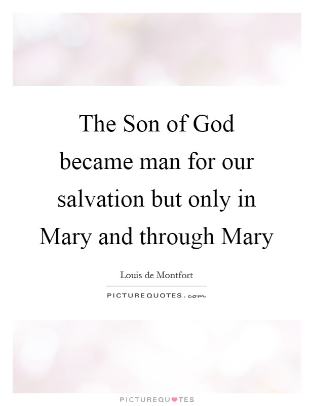 The Son of God became man for our salvation but only in Mary and through Mary Picture Quote #1